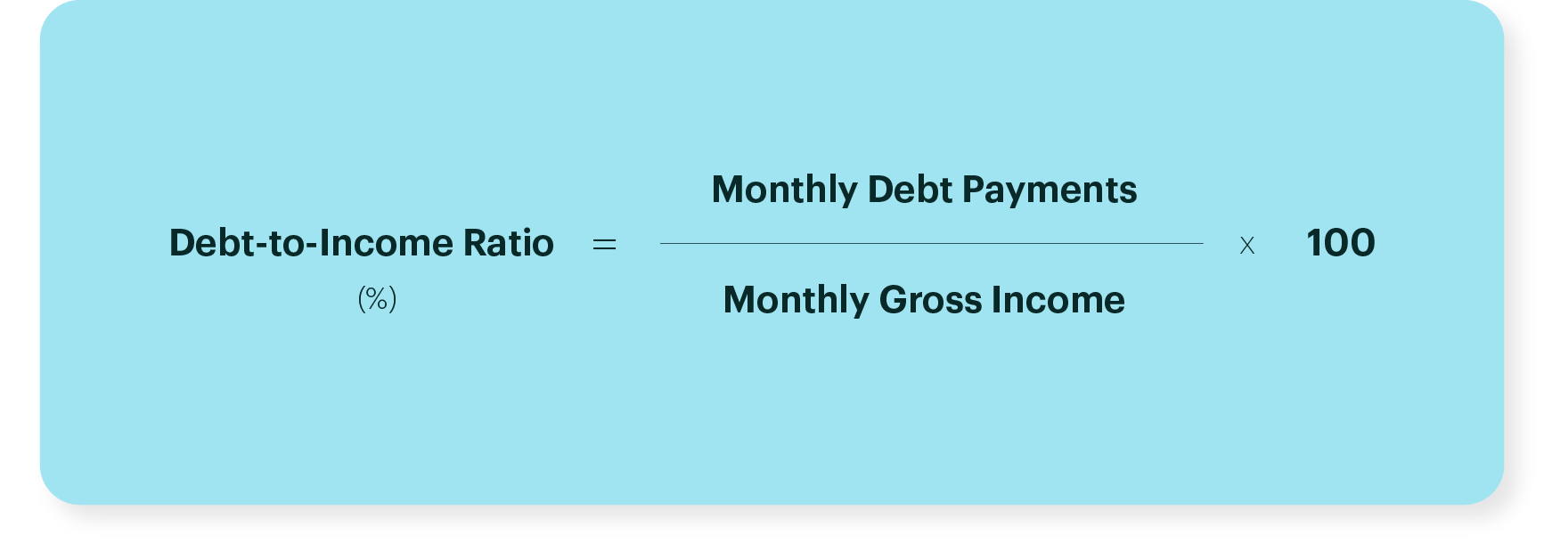 Debt to Income Ratio = Monthly Debt Payments / Monthly Gross Income x 100