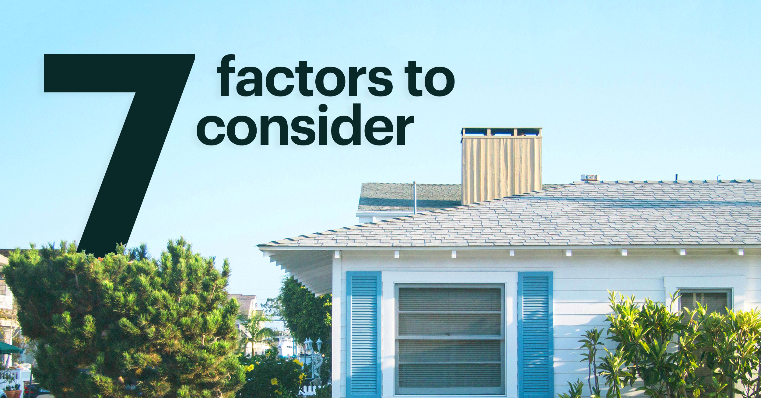 Blue Bungalow Style Home Against Blue Sky with Text That Reads: 7 Factors to Consider